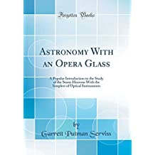 Astronomy With an Opera Glass: A Popular Introduction to the Study of the Starry Heavens With the Simplest of Optical Instruments (Classic Reprint)
