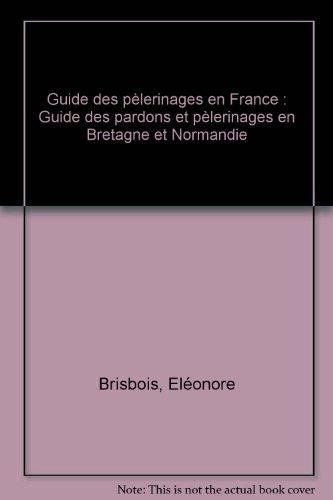 Guide des pèlerinages en France : Guide des pardons et pèlerinages en Bretagne et Normandie par Eléonore Brisbois