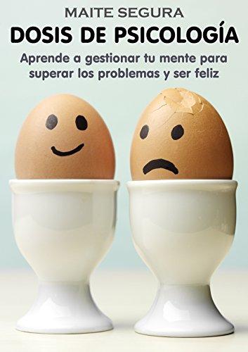 Dosis de Psicología: Aprende a gestionar tu mente para superar los problemas y ser feliz por Maite Segura