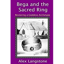 [Bega and the Sacred Ring: Restoring a Goddess Archetype] (By: Alex Langstone) [published: January, 2012]