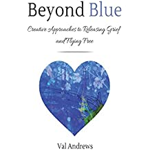 Beyond Blue: Creative Approaches To Releasing Grief and Flying Free: Volume 3 (Inspiration & Creativity)