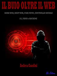 Il buio oltre il web: Dark web, deep web, fake news, controllo sociale, AI, virus e hacking