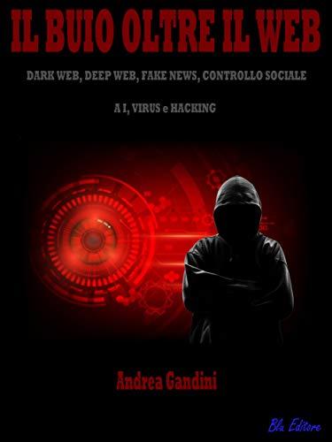 Il buio oltre il web: Dark web, deep web, fake news, controllo sociale, AI, virus e hacking (Italian Edition) por Andrea Gandini