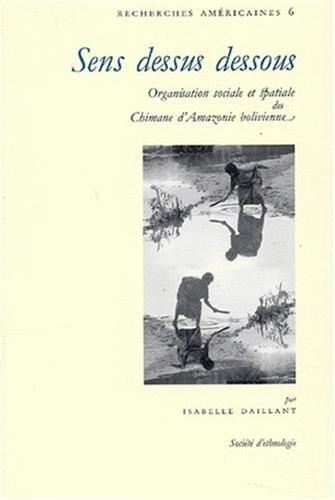 Sens dessus dessous : Organisation sociale et spatiale des Chimanes d'Amazonie bolivienne par Isabelle Daillant