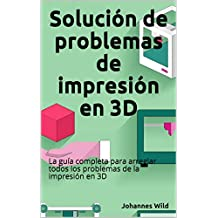 Solución de problemas de impresión en 3D: La guía completa para arreglar todos los problemas de la impresión en 3D