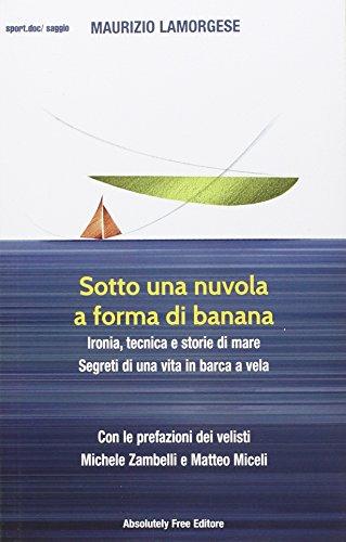 Sotto una nuvola a forma di banana. Ironia, tecnica e storie di mare. Segreti di una vita in barca a vela