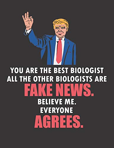 You Are The Best Biologist All The Other Biologists Are Fake News. Believe Me. Everyone Agrees: Funny Blank Line Biologist Notebook / Journal (8.5 x 11 - 110 pages)