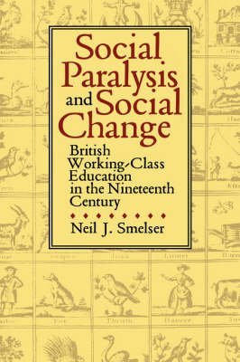[(Social Paralysis and Social Change : British Working-class Education in the Nineteenth Century)] [By (author) Neil J. Smelser] published on (October, 1991)