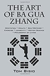 The Art of Ba Gua Zhang: Meditation Health Self-Defense Exercise Longevity Motion Science Philosophy of Living by Tom Bisio (2016-06-23)