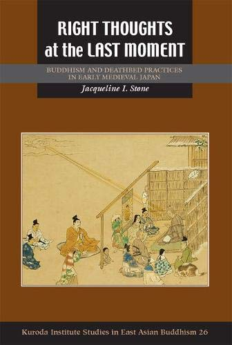 Right Thoughts at the Last Moment: Buddhism and Deathbed Practices in Early Medieval Japan (Studies in East Asian Buddhism, Band 26)