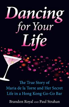 Dancing for Your Life: The True Story of Maria de la Torre and Her Secret Life in a Hong Kong Go-Go Bar by [Royal, Brandon, Strahan, Paul]