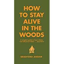How to Stay Alive in the Woods: A Complete Guide to Food, Shelter and Self-Preservation Anywhere (English Edition)