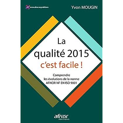 La qualité 2015, c'est facile !: Comprendre les évolutions de la norme AFNOR NF EN ISO 9001