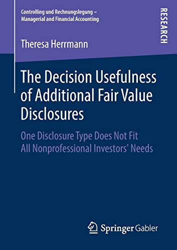 The Decision Usefulness of Additional Fair Value Disclosures: One Disclosure Type Does Not Fit All Nonprofessional Investors' Needs (Controlling und ... - Managerial and Financial Accounting)