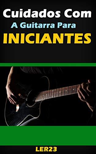 Cuidados Com a Guitarra Para Iniciantes: Dicas e Cuidados Com a ...