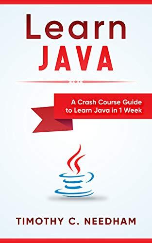 Learn Java: A Crash Course Guide To Learn Java In 1 Week: ( Java Programming , Java For Beginners , Java Programming For Beginners, Java Coding , Java ) por Timothy  C. Needham
