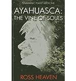[(Shamanic Plant Medicine - Ayahuasca: The Vine of Souls)] [Author: Ross Heaven] published on (January, 2014)