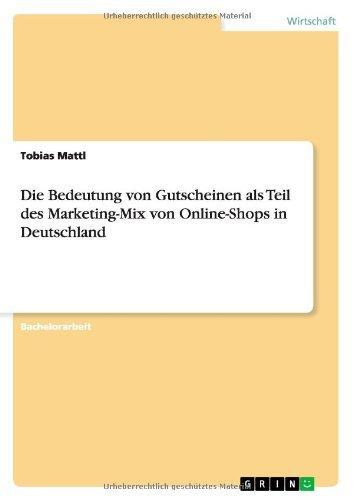 Die Bedeutung Von Gutscheinen ALS Teil Des Marketing-Mix Von Online-Shops in Deutschland by Tobias Mattl (2013-09-05)