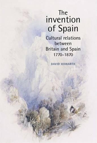 The Invention of Spain: Cultural Relations Between Britain and Spain, 1770-1870