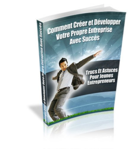 Comment créer et développer votre propre entreprise avec succès