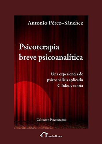 Psicoterapia Breve Psicoanalítica: Una experiencia de psicoanálisis aplicado. Clínica y teoría (Psicoterapias) por Antonio Pérez-Sánchez