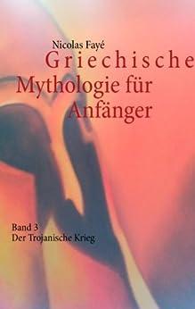 Griechische Mythologie für Anfänger: Band 3 - Der Trojanische Krieg von [Fayé, Nicolas]