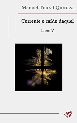 Corrente o caído daquel: Libro V (Galician Edition) por Manoel Toural Quiroga