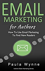 Email Marketing For Authors: How To Use Email Marketing To Find New Readers (Authors Book Marketing Series 3)