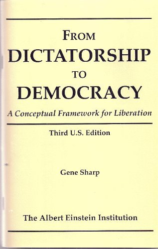 From dictatorship to democracy: A conceptual framework for liberation by Gene Sharp (2010-11-07)