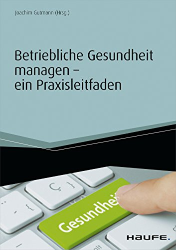 Betriebliche Gesundheit managen - ein Praxisleitfaden (Haufe Fachbuch)