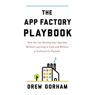 The App Factory Playbook: How You Can Develop Your App Idea Without Learning to Code and Without a Technical Co-Founder