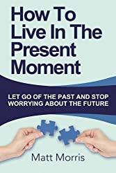 How To Live In The Present Moment: : Let Go Of The Past And Stop Worrying About Th (Life Coaching, Mindfulness For Beginners, How To Stop Worrying and ... How to Improve Your Social Skills) (Volume 1) by Matt Morris (2014-10-22)
