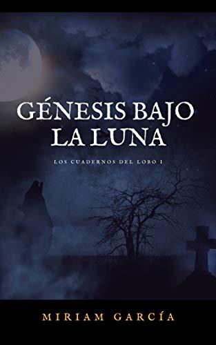 GÉNESIS BAJO LA LUNA (Los cuadernos del lobo nº 1) por Miriam García