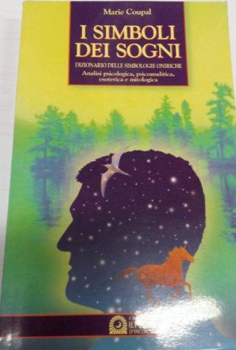 I simboli dei sogni. Dizionario delle simbologie oniriche. Analisi psicologica, psicoanalitica, esoterica e mitologica
