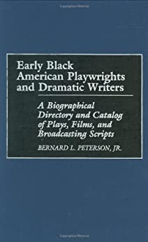 Early Black American Playwrights and Dramatic Writers: A Biographical Directory and Catalog of Plays, Films, and Broadcasting Scripts: A Biographical Directory ... of Plays, Films and Broadcasting Scripts by [Peterson Jr., Bernard L.]