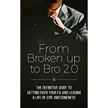 From Broken Up to Bro 2.0: The Definitive Guide to Getting Over Your Ex and Leading a Life of Epic Awesomeness (English Edition)