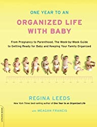 One Year to an Organized Life with Baby: From Pregnancy to Parenthood, the Week-by-Week Guide to Getting Ready for Baby and Keeping Your Family Organized by Regina Leeds (2011-02-01)