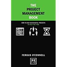 The Project Management Book: How to run successful projects in half the time (Concise Advice)