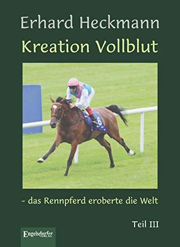 Kreation Vollblut – das Rennpferd eroberte die Welt. Teil III (German Edition) por Erhard Heckmann