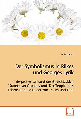 """Der Symbolismus in Rilkes und Georges Lyrik: Interpretiert anhand der Gedichtzyklen """"Sonette an Orpheus""""und """"Der Teppich des Lebens und die Lieder von Traum und Tod"""""""