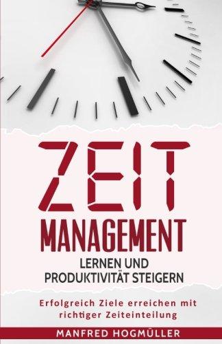 Zeitmanagement lernen und Produktivität steigern: Erfolgreich Ziele erreichen mit richtiger Zeiteinteilung