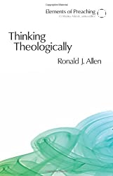 Thinking Theologically: The Preacher As Theologian (Elements of Preaching)