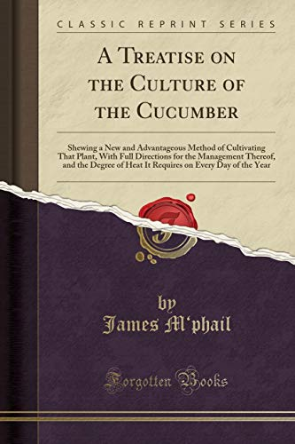 A Treatise on the Culture of the Cucumber: Shewing a New and Advantageous Method of Cultivating That Plant, With Full Directions for the Management ... on Every Day of the Year (Classic Reprint)