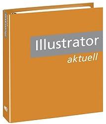 Illustrator Aktuell: Leicht nachvollziehbare Schritt-für-Schritt-Anleitungen für professionelles Arbeiten mit Adobe Illustrator