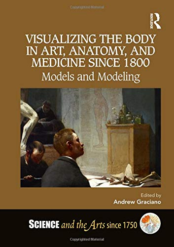 Visualizing the Body in Art, Anatomy, and Medicine since 1800: Models and Modeling (Science and the Arts Since 1750)