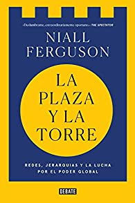 La plaza y la torre: Redes, jerarquías y la lucha por el poder par Niall Ferguson