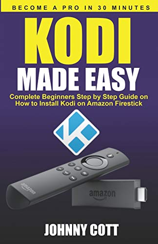 Kodi Made Easy: Complete Beginners Step by Step Guide on How to Install Kodi on Amazon Firestick (Become a Pro in 30 Minutes) Jailbroken Software