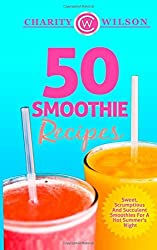 50 Smoothie Recipes: Sweet, Scrumptious And Succulent Smoothies For A Hot Summer's Night by Charity Wilson (2015-01-29)