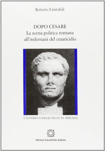 Dopo Cesare. La scena politica romana all'indomani del cesaricidio