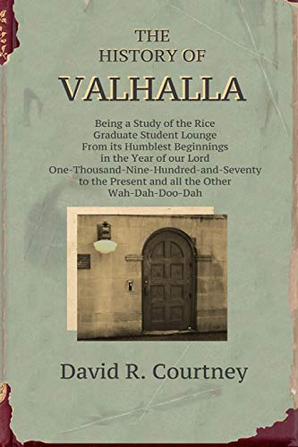 History of Valhalla: Being a Study of the Rice Graduate Student Lounge From its Humblest Beginnings in the Year of Our Lord One-Thousand-Nine-Hundred-and-Seventy to the Present and all the Other Wah-D